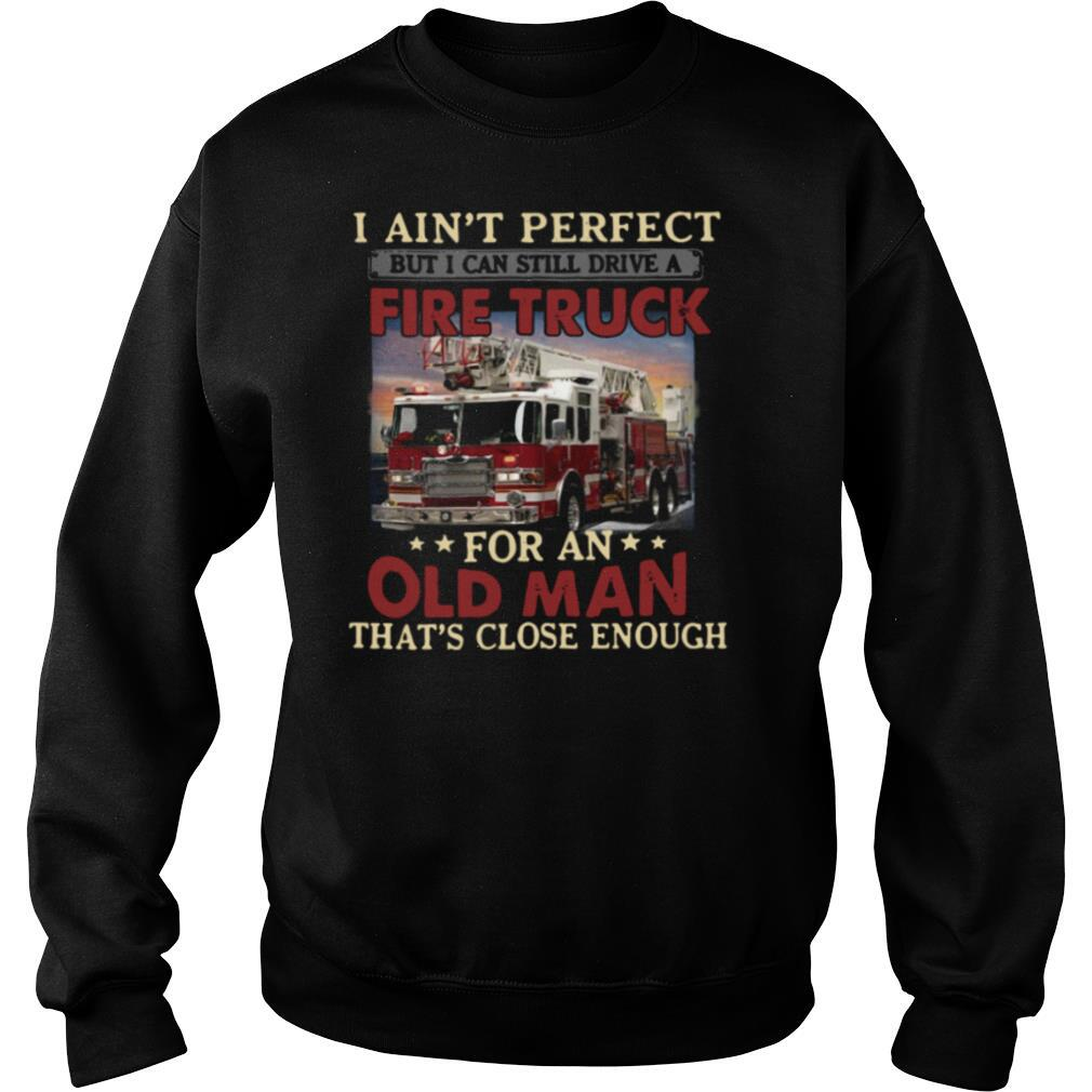 I Aint Perfect But I Can Still Drive A Fire Truck For An Old Man Thats Close Enough shirt