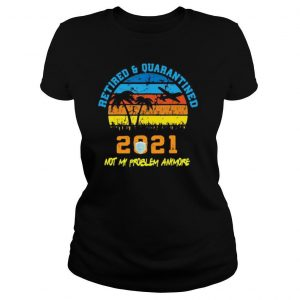 Retired 2021 Not My Problem Anymore Retirement Vintage shirt