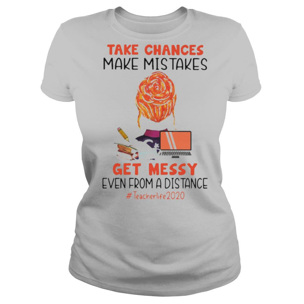 Take Chances Make Mistakes Get Messy Even From A Distance Teacher Life 2020 shirt