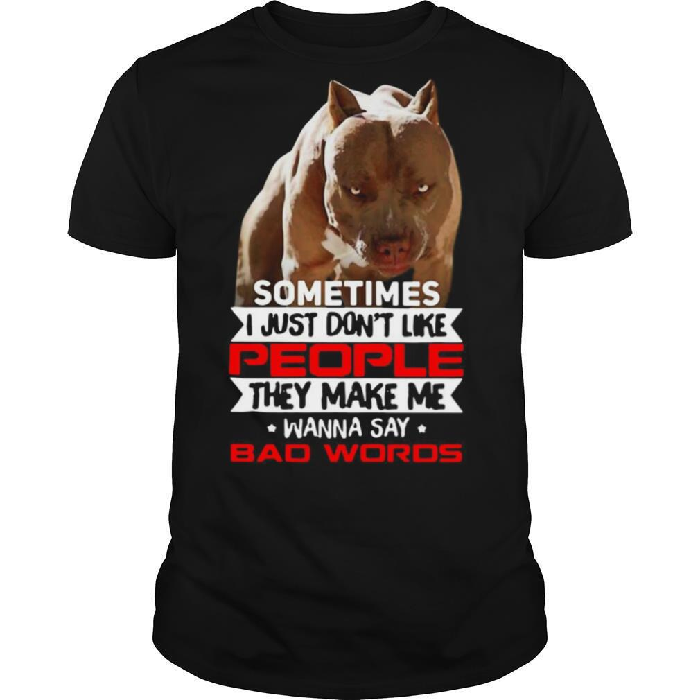 Pitbull Sometimes I Just Don't Like People They Make Me Wanna Say Bad Words shirt