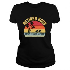 Retired 2020 Not My Problem Anymore Retirement shirt