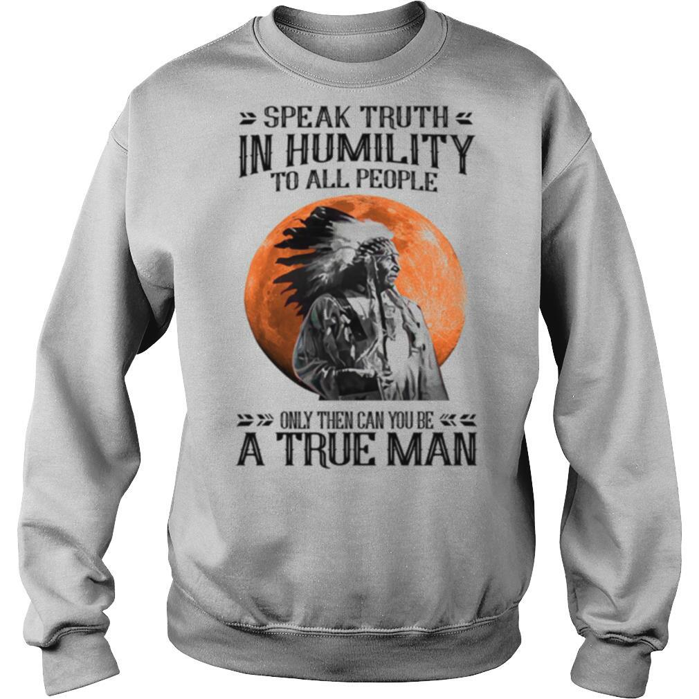 Speak Truth In Humility To All People Only Then Can You Be A True Man shirt