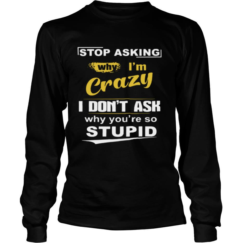 Stop Asking Why I'm Crazy I Don't Ask Why You Are So Stupid shirt