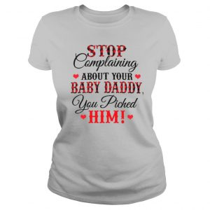 Stop Complaining About Your Baby Daddy You Piched Him shirt