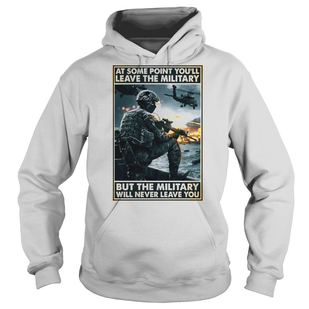 At some point youll leave the military but the military will never leave you shirt