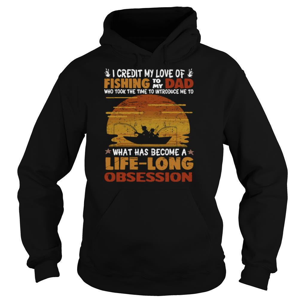 I Credit My Love Of Fishing To My Dad Who Took The Time To Introduce Me To What Has Become A Life Long Obsession shirt