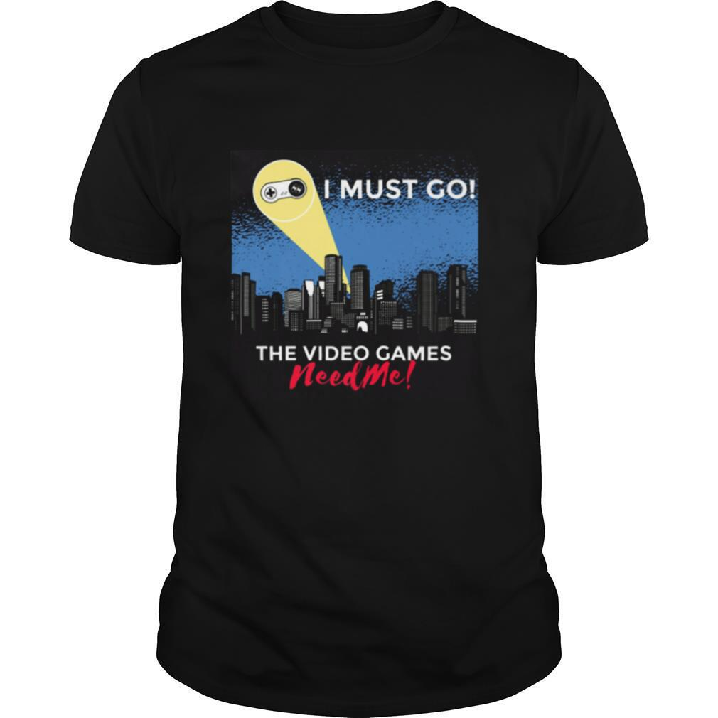 I Must Go The Video Games Need Me Gaming Quote Humor shirt