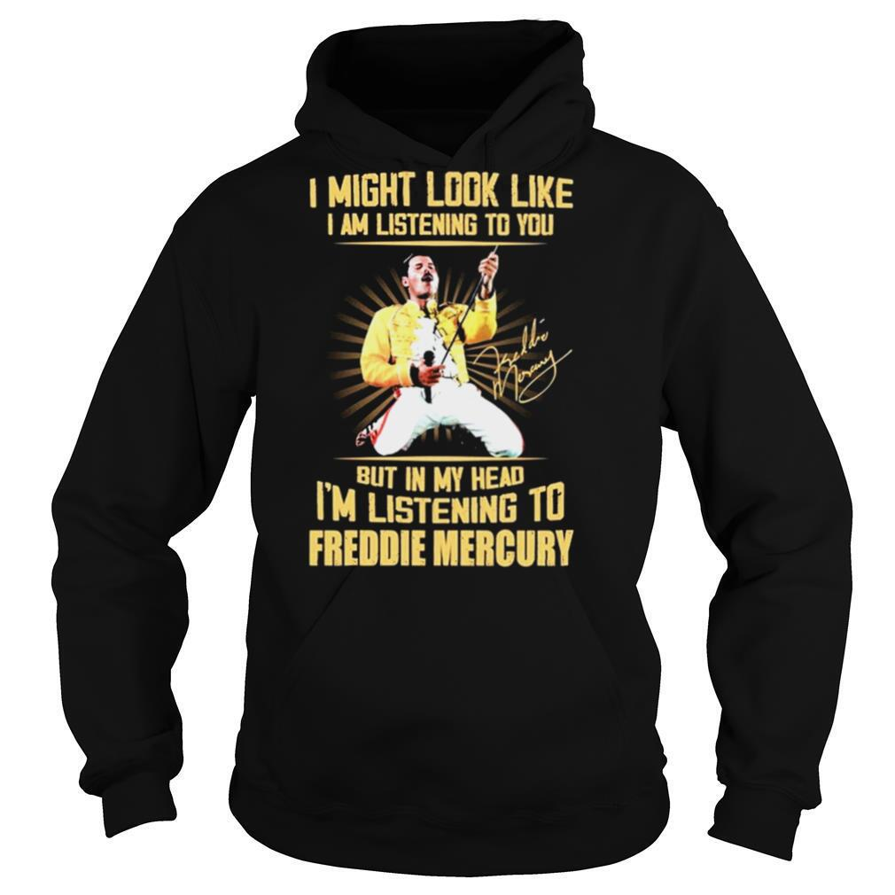 I might look like I am listening to You but in my head Im listening to Freddie Mercury signature shirt