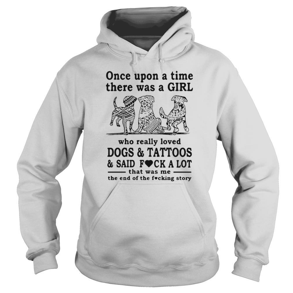 Once Upon A Time There Was A Girl Who Really Loved Dogs And Tattoos And Said Fuck A Lot That Was Me The End Of The Fucking Story shirt