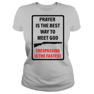 Prayer Is The Best Way To Meet God Trespassing Is The Fastest shirt