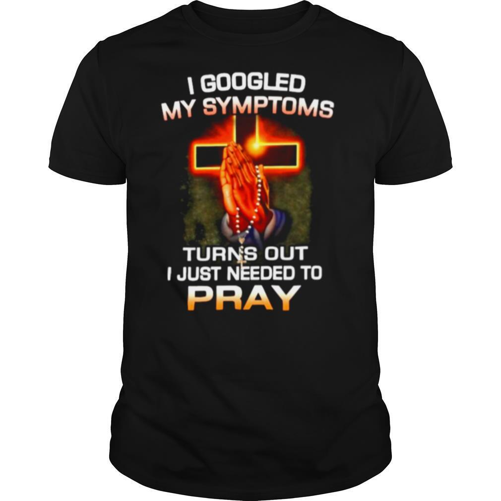 I Googled My Symptoms Turns Out I Just Need To Pray shirt