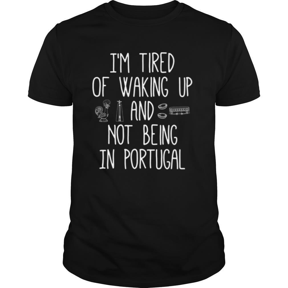 I'm Tired of Waking Up and Not Being In Portugal shirt