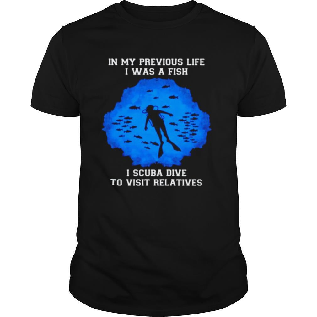 In my previous life I was a fish I scuba dive to visit relatives shirt