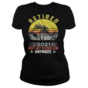 Retired 2021 Not My Problem Anymore Vintage Retro shirt