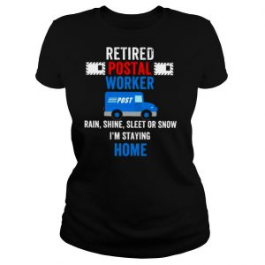 Retired Postal Worker rain Shine Sleet or snow Im staying home shirt