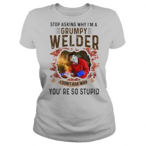 Stop Asking Why I'm A Grumpy Welder I Don't Ask Why You're So Stupid Shirt