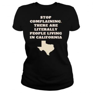 Stop complaining there are literally people living in California shirt