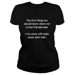 The first thing you should know about me is that I'm not you shirt