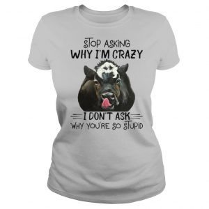 Stop Asking Why I'm Crazy Cow I Don't Ask Why You're So Stupid T shirt