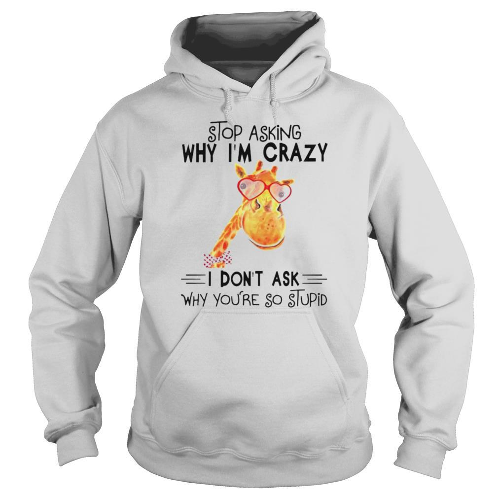 Stop asking why Im crazy I dont ask why youre so stupid shirt