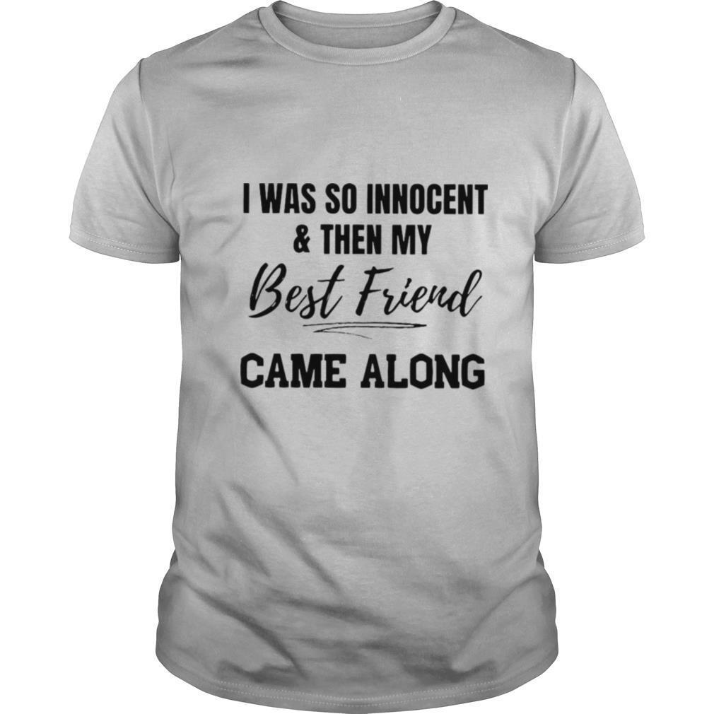I Was So Innocent And Then My Best Friend Came Along T shirt