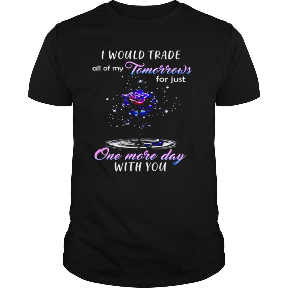 I Would Trade All Of My Tomorrows For Just One More Day With You shirt