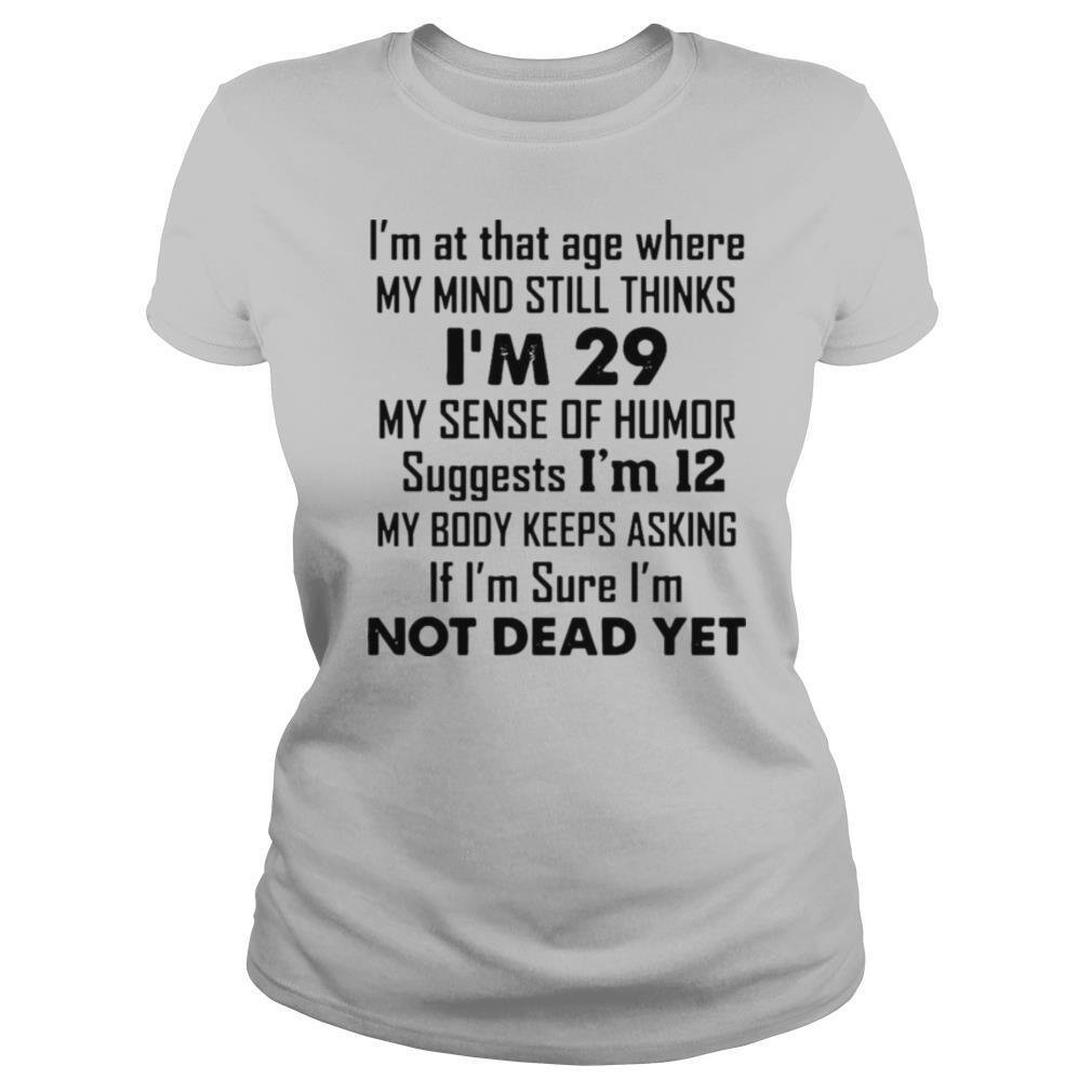 I'm At That Age Where My Mind Still Thinks I'm 29 My Sense Of Humor Suggests I'm 12 T shirt