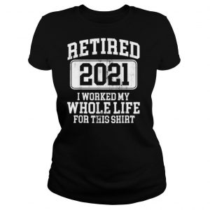 Retired 2021 I Worked My Whole Life For This Shirt Classic shirt
