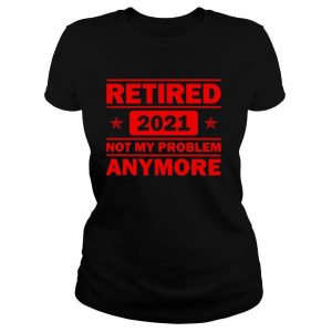 Retired 2021 Not My problem anymore Funny Retirement Shirt
