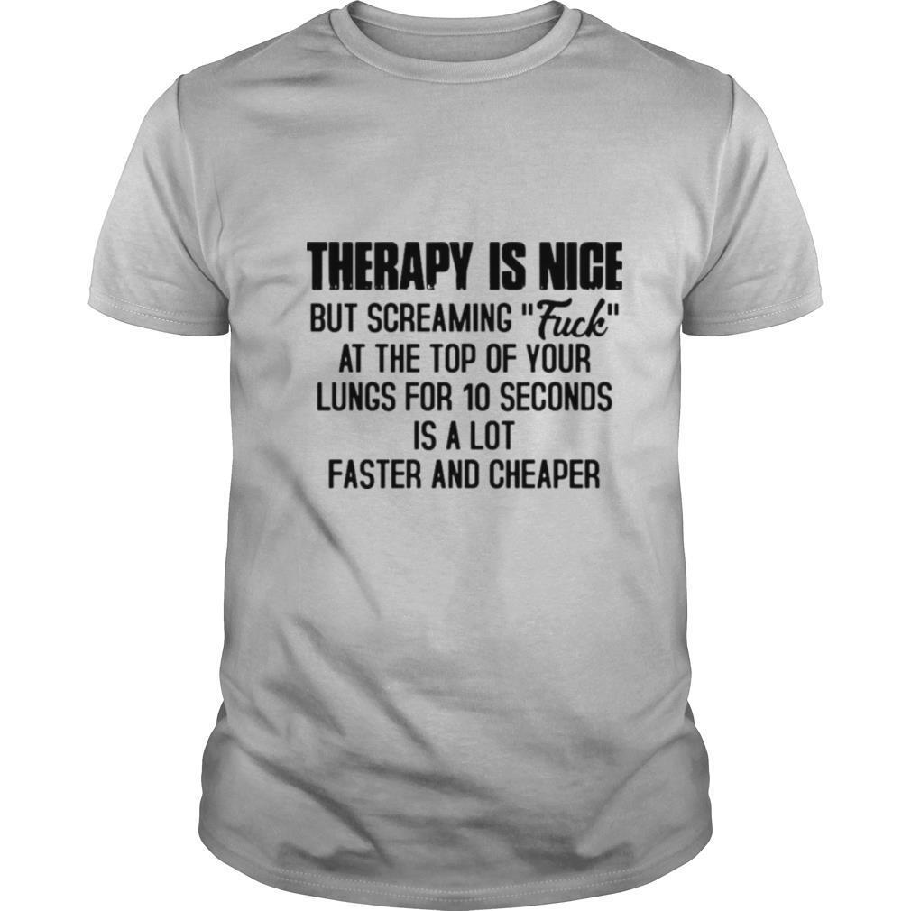 Therapy Is Nice But Screaming Fuck At The Top Of Your Lungs For 10 Seconds Is A Lot Faster And Cheaper T shirt