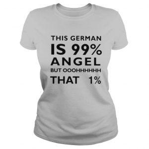 This German Is 99% Angel But Oh That 1% T shirt