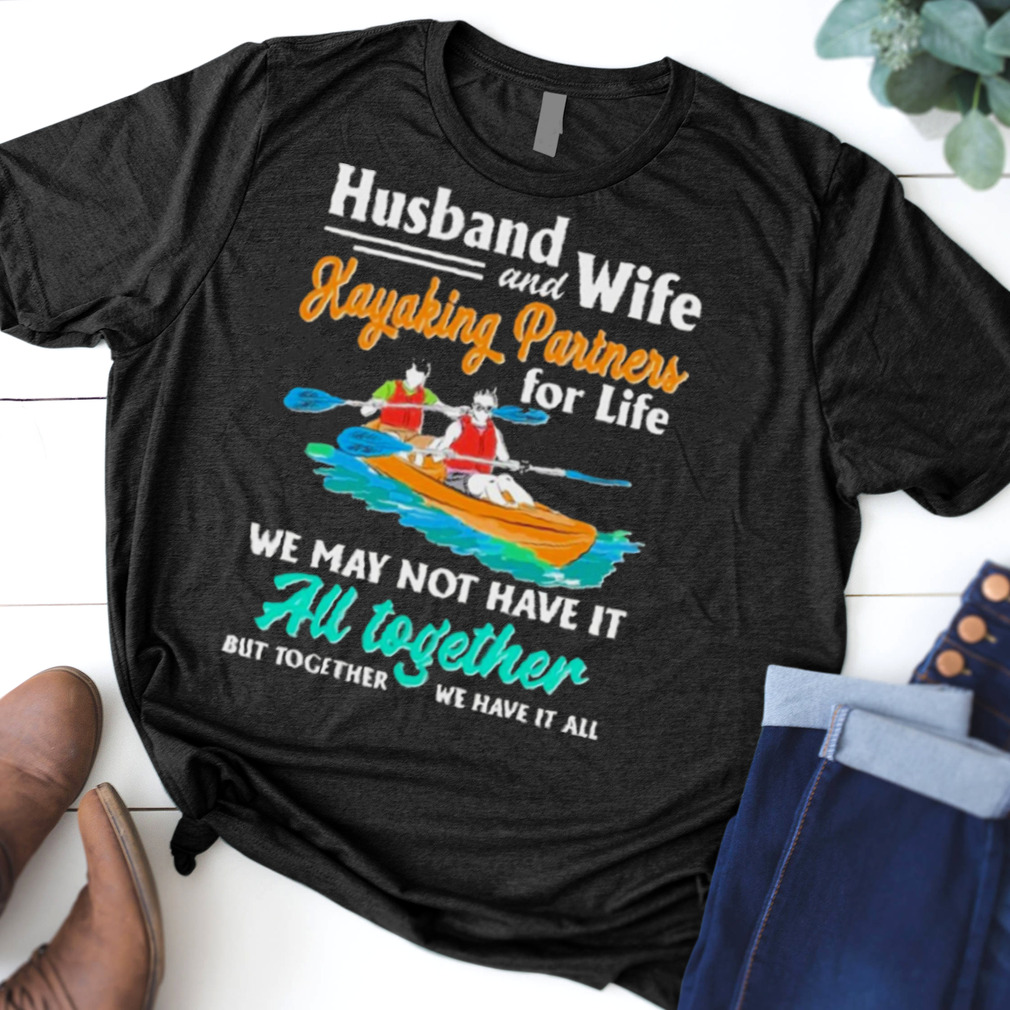 Husband and wife kayaking partners for life we may not have it au together but together we have it all shirt