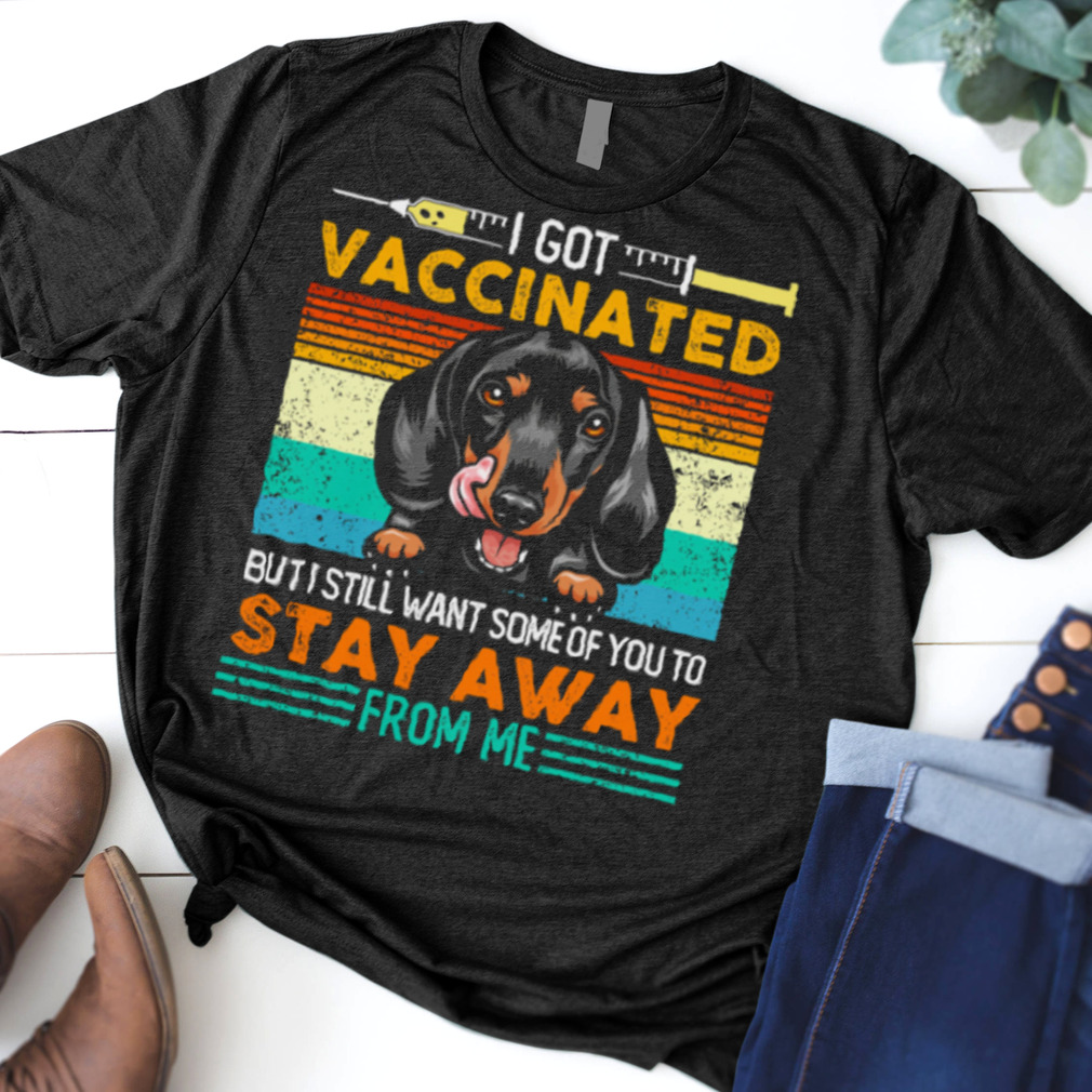 I Got Vaccinated But I Still Want Some Of You To Stay Away From Me Dachshund shirt