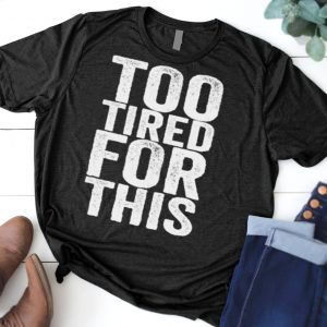 Too Tired For This shirt