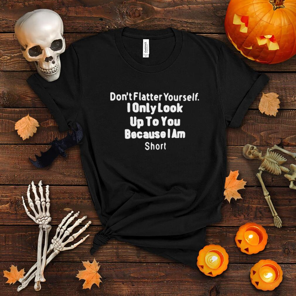 Don't Flatter Yourself I Only Look Up To You Because I Am Short T shirt